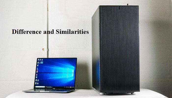 Difference and Similarities between Laptop and Desktop